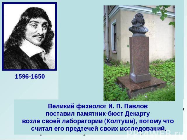 Великий физиолог И.П.Павлов поставил памятник-бюст Декарту возле своей лаборатории (Колтуши), потому что считал его предтечей своих исследований.