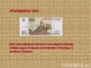 Интересно чтоДля изготовления банкнот используют бумагу, содержащую большое коли
