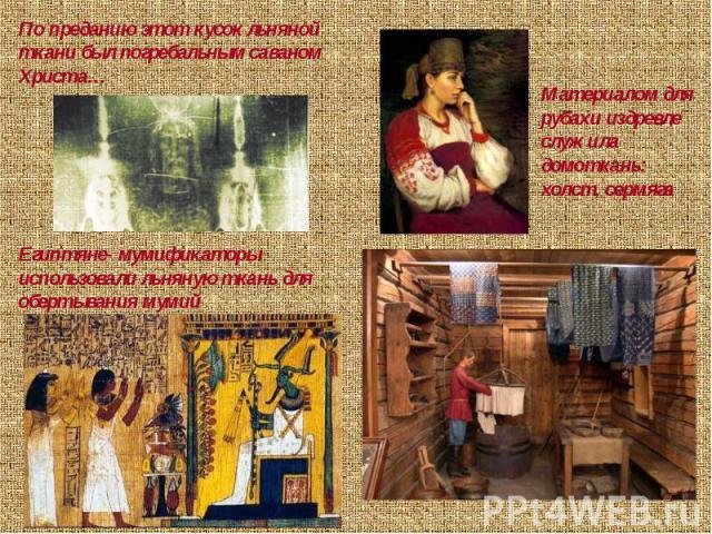 По преданию этот кусок льняной ткани был погребальным саваном Христа…Материалом для рубахи издревле служила домоткань: холст, сермягаЕгиптяне- мумификаторы использовали льняную ткань для обертывания мумий
