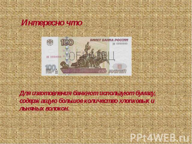 Интересно чтоДля изготовления банкнот используют бумагу, содержащую большое количество хлопковых и льняных волокон.