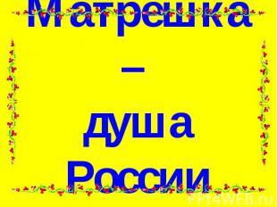 Матрёшка – душа России