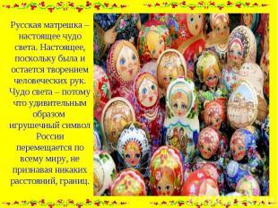 Русская матрешка – настоящее чудо света. Настоящее, поскольку была и остается тв