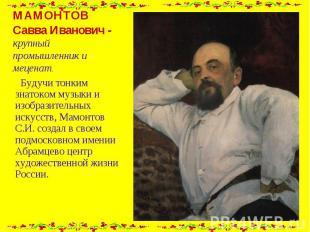 МАМОНТОВ Савва Иванович - крупный промышленник и меценат. Будучи тонким знатоком