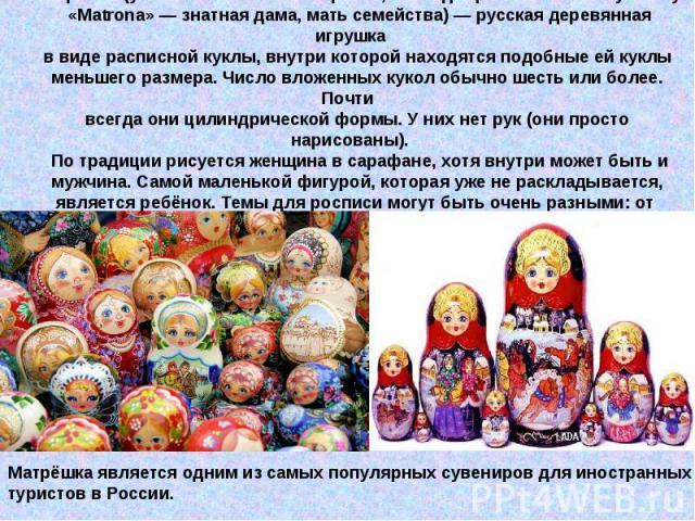 Матрёшка (уменьш. от имени «Матрёна», восходящего к латинскому слову «Matrona»— знатная дама, мать семейства)— русская деревянная игрушка в виде расписной куклы, внутри которой находятся подобные ей куклы меньшего размера. Число вложенных кукол об…