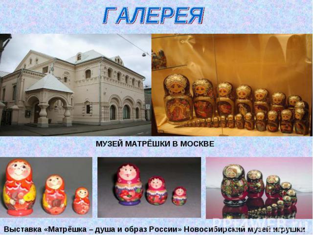 ГАЛЕРЕЯМУЗЕЙ МАТРЁШКИ В МОСКВЕВыставка «Матрёшка – душа и образ России» Новосибирский музей игрушки
