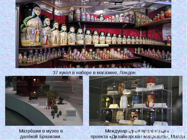 37 кукол в наборе в магазине, ЛондонМатрёшки в музее в далёкой Бразилии. Международная презентация проекта «Дизайнерская Матрешка», Милан