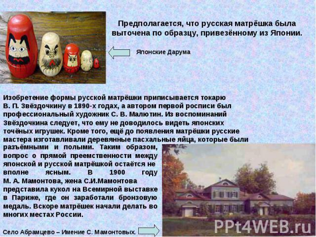 Предполагается, что русская матрёшка была выточена по образцу, привезённому из Японии.Изобретение формы русской матрёшки приписывается токарю В.П.Звёздочкину в 1890-х годах, а автором первой росписи был профессиональный художник С.В.Малютин. Из …