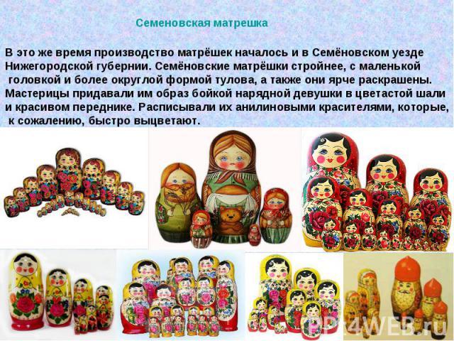 Семеновская матрешкаВ это же время производство матрёшек началось и в Семёновском уезде Нижегородской губернии. Семёновские матрёшки стройнее, с маленькой головкой и более округлой формой тулова, а также они ярче раскрашены. Мастерицы придавали им о…