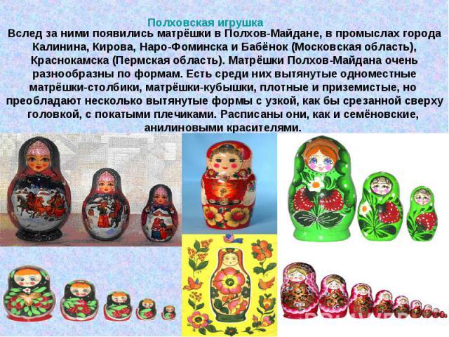 Вслед за ними появились матрёшки в Полхов-Майдане, в промыслах города Калинина, Кирова, Наро-Фоминска и Бабёнок (Московская область), Краснокамска (Пермская область). Матрёшки Полхов-Майдана очень разнообразны по формам. Есть среди них вытянутые одн…