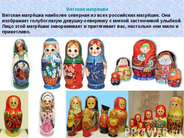 Вятская матрёшка наиболее северная из всех российских матрёшек. Она изображает голубоглазую девушку-северянку с мягкой застенчивой улыбкой. Лицо этой матрёшки завораживает и притягивает вас, настолько они мило и приветливо.