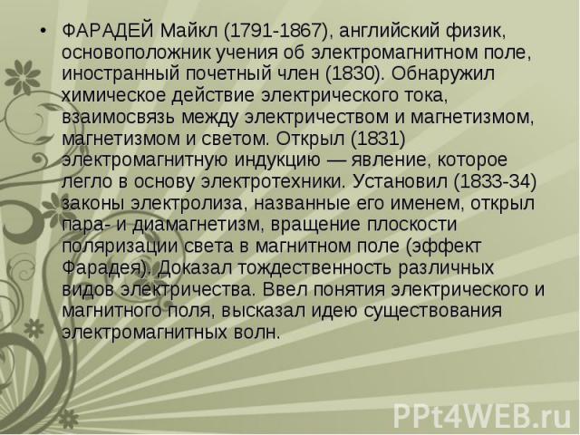 ФАРАДЕЙ Майкл (1791-1867), английский физик, основоположник учения об электромагнитном поле, иностранный почетный член (1830). Обнаружил химическое действие электрического тока, взаимосвязь между электричеством и магнетизмом, магнетизмом и светом. О…
