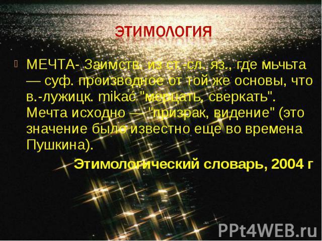 Этимология МЕЧТА- Заимств. из ст.-сл. яз., где мьчьта — суф. производное от той же основы, что в.-лужицк. mikać