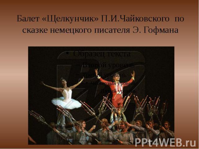 Балет «Щелкунчик» П.И.Чайковского по сказке немецкого писателя Э. Гофмана