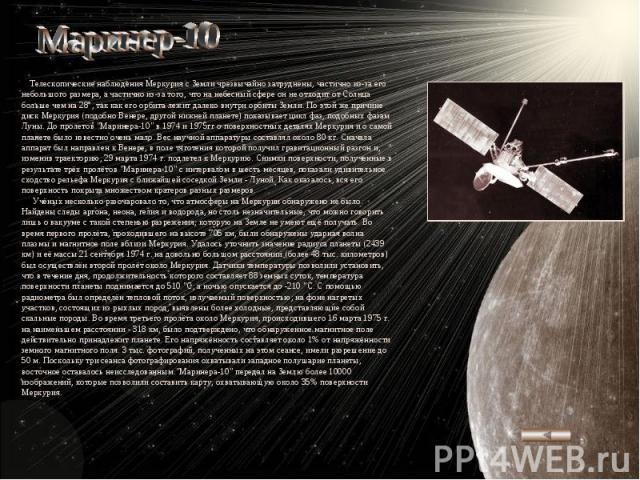 Маринер-10 Телескопические наблюдения Меркурия с Земли чрезвычайно затруднены, частично из-за его небольшого размера, а частично из-за того, что на небесный сфере он не отходит от Солнца больше чем на 28°, так как его орбита лежит далеко внутри орби…