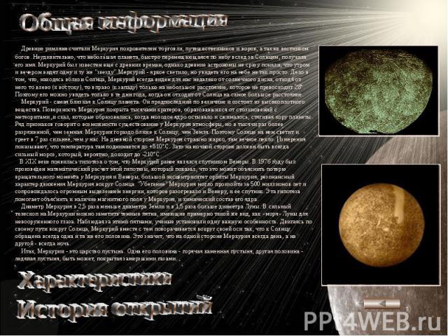 Общая информация Древние римляне считали Меркурия покровителем торговли, путешественников и воров, а также вестником богов. Неудивительно, что небольшая планета, быстро перемещающаяся по небу вслед за Солнцем, получила его имя. Меркурий был известен…