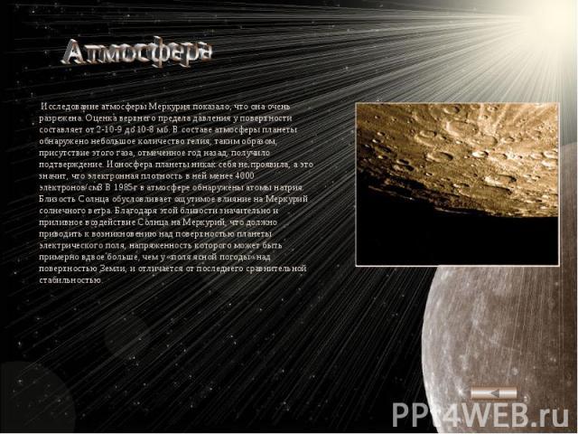Атмосфера Исследование атмосферы Меркурия показало, что она очень разрежена. Оценка верхнего предела давления у поверхности составляет от 2-10-9 до 10-8 мб. В составе атмосферы планеты обнаружено небольшое количество гелия; таким образом, присутстви…