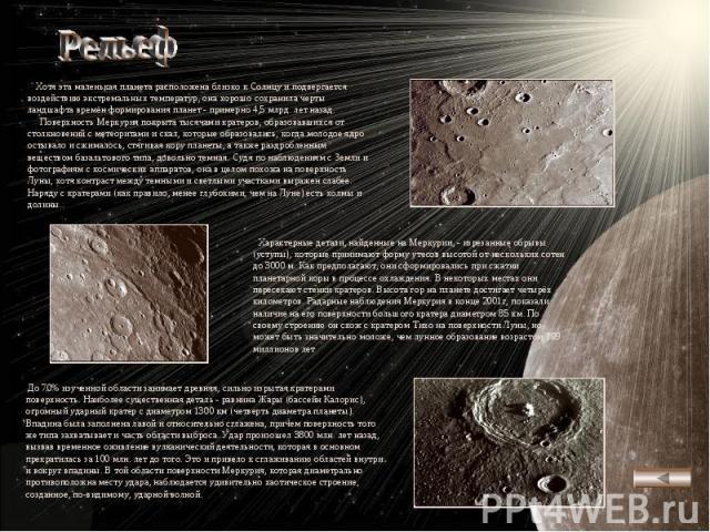 Рельеф Хотя эта маленькая планета расположена близко к Солнцу и подвергается воздействию экстремальных температур, она хорошо сохранила черты ландшафта времён формирования планет - примерно 4,5 млрд. лет назад. Поверхность Меркурия покрыта тысячами …