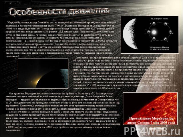 Особенности движения Меркурий движется вокруг Солнца по сильно вытянутой эллиптической орбите, плоскость которой наклонена к плоскости эклиптики под углом 7°00'15
