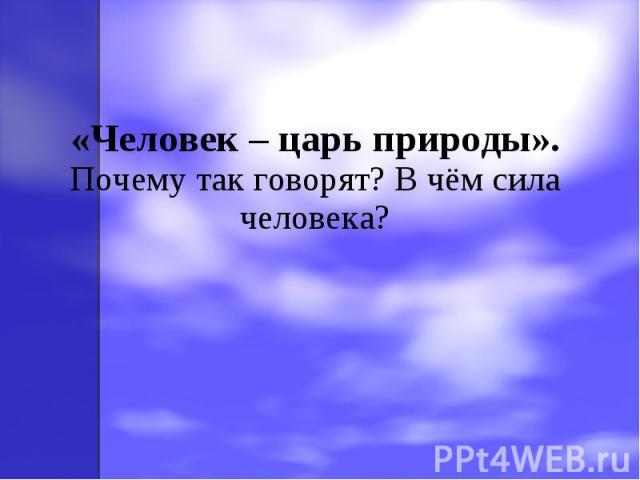 «Человек – царь природы».Почему так говорят? В чём сила человека?