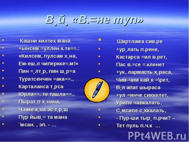 В¸й¸ «В.=не туп» Кашни килтех мана +ынсем =уллен к.те==.: «Килсем, пулсам х¸на, Ем-еш.л чиперкке=.м!» Пин =¸лт¸р, пин ш¸р=а Туратсенчен =ака==., Карталанса т¸рса Юрла==. те ташла==., Пырат¸п х¸нана, Ч.нме к¸на эс т¸р¸ш Пур йыв¸= та мана ¨мсан. , эп.…