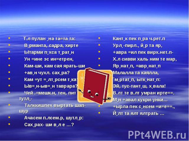 Т.л пулан ¸на та=та та: В¸рманта, садра, хирте Ытарми п¸хса т¸рат¸н Ун =ине эс ин=етрен, Кам-ши, кам сая ярать-ши +ав¸н чухл. сах¸ра? Кам =ут =¸лт¸рсем т¸кать-ши Ыв=¸н-ыв=¸н таврара? Чей .=мешк.н, тен, пит тутл¸- Талккишпех выртать шап-шур Ачасем п.…