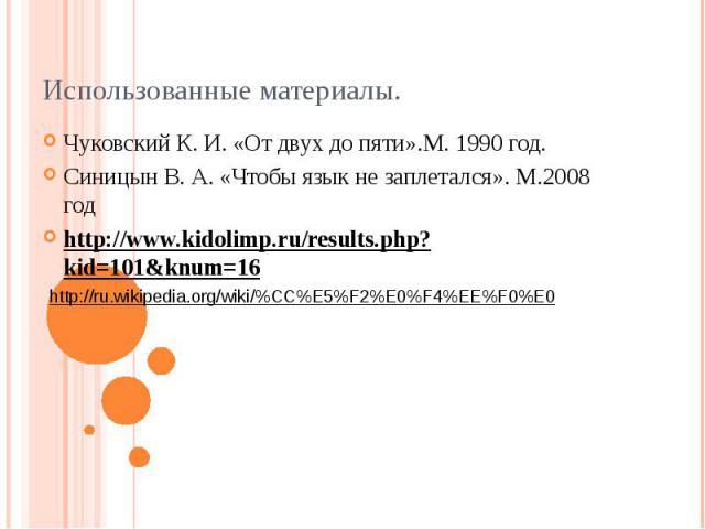 Использованные материалы.Чуковский К. И. «От двух до пяти».М. 1990 год.Синицын В. А. «Чтобы язык не заплетался». М.2008 годhttp://www.kidolimp.ru/results.php?kid=101&knum=16