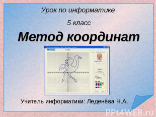 Урок по информатике 5 класс Метод координат Учитель информатики: Леденёва Н.А.