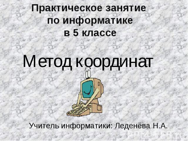 Практическое занятие по информатикев 5 классеМетод координат Учитель информатики: Леденёва Н.А.