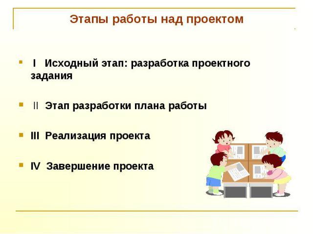 Этапы работы над проектом I Исходный этап: разработка проектного задания II Этап разработки плана работыIII Реализация проектаIV Завершение проекта