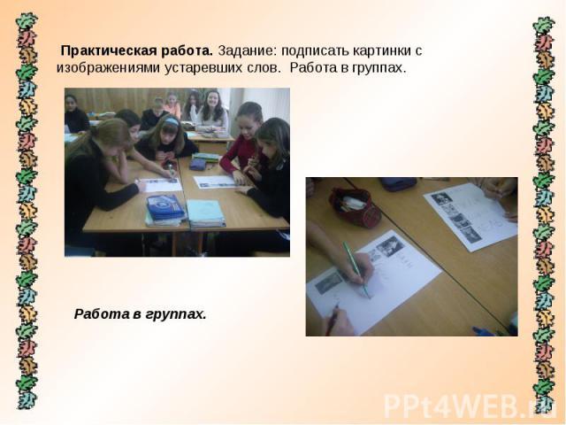 Практическая работа. Задание: подписать картинки с изображениями устаревших слов. Работа в группах. Работа в группах.