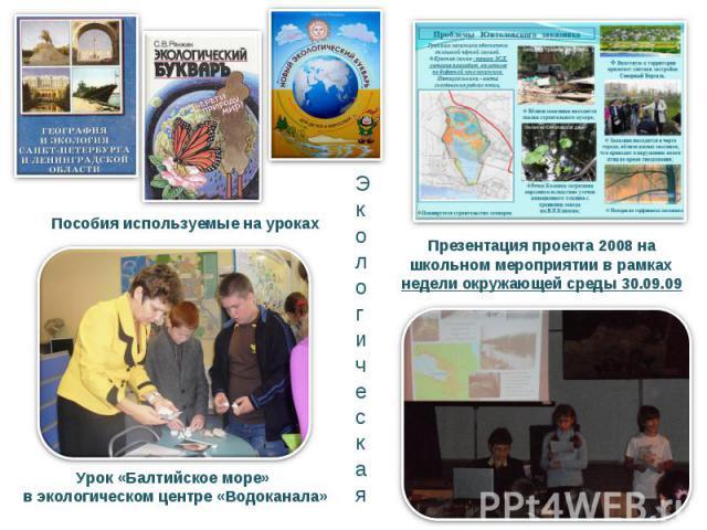 Презентация проекта 2008 на школьном мероприятии в рамках недели окружающей среды 30.09.09Пособия используемые на урокахУрок «Балтийское море» в экологическом центре «Водоканала»