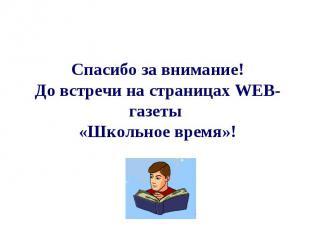 Спасибо за внимание!До встречи на страницах WEB-газеты «Школьное время»!