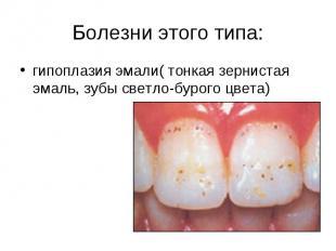 Болезни этого типа:гипоплазия эмали( тонкая зернистая эмаль, зубы светло-бурого