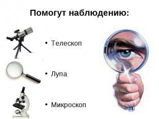 Помогут наблюдению:ТелескопЛупаМикроскоп