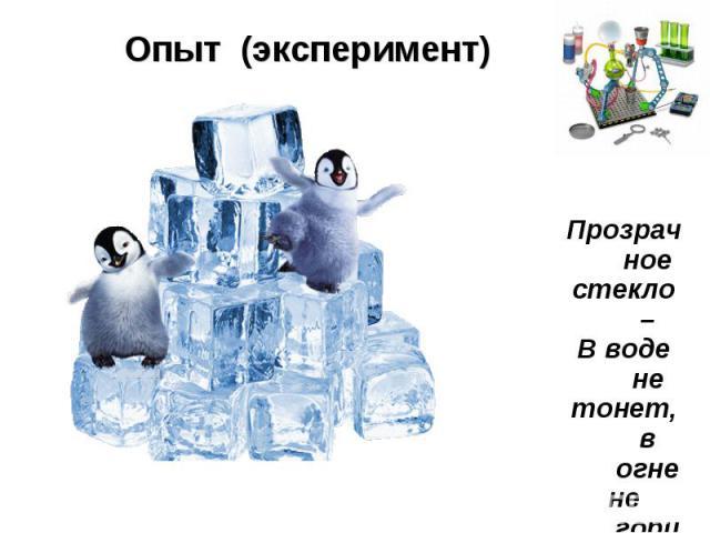 Опыт (эксперимент)Прозрачноестекло –В воде нетонет, в огнене горит.