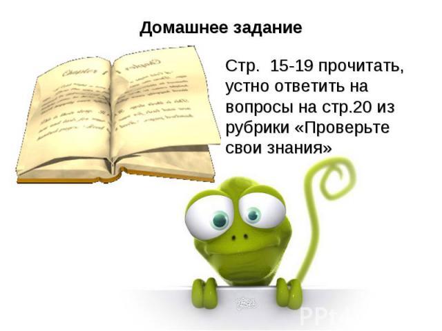 Домашнее заданиеСтр. 15-19 прочитать, устно ответить на вопросы на стр.20 из рубрики «Проверьте свои знания»