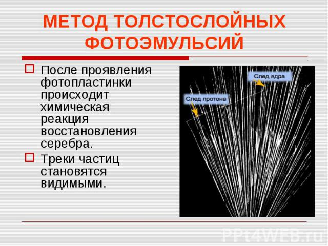 МЕТОД ТОЛСТОСЛОЙНЫХ ФОТОЭМУЛЬСИЙПосле проявления фотопластинки происходит химическая реакция восстановления серебра.Треки частиц становятся видимыми.