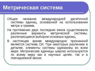 Метрическая система Общее название международной десятичной системы единиц, осно