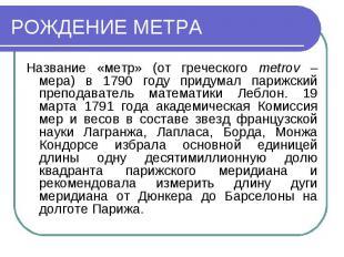 РОЖДЕНИЕ МЕТРАНазвание «метр» (от греческого metrov – мера) в 1790 году придумал
