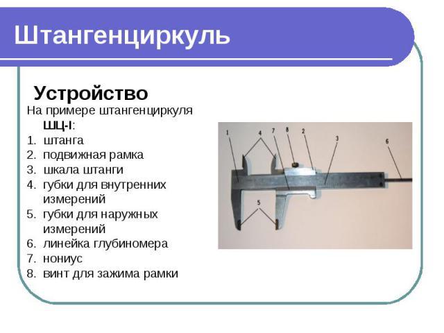 ШтангенциркульНа примере штангенциркуля ШЦ-I:штангаподвижная рамкашкала штангигубки для внутренних измеренийгубки для наружных измеренийлинейка глубиномеранониусвинт для зажима рамки