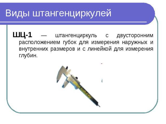 Виды штангенциркулейШЦ-1 — штангенциркуль с двусторонним расположением губок для измерения наружных и внутренних размеров и с линейкой для измерения глубин.