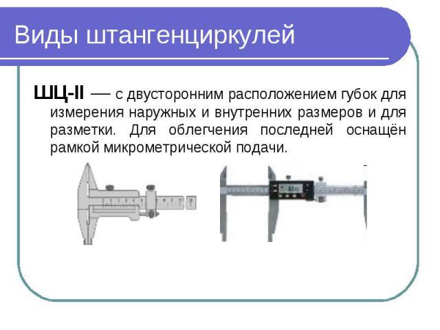 Виды штангенциркулейШЦ-II — с двусторонним расположением губок для измерения наружных и внутренних размеров и для разметки. Для облегчения последней оснащён рамкой микрометрической подачи.