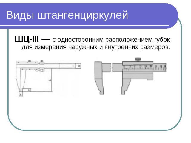 Виды штангенциркулейШЦ-III — с односторонним расположением губок для измерения наружных и внутренних размеров.