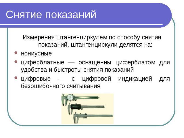 Снятие показаний Измерения штангенциркулем по способу снятия показаний, штангенциркули делятся на:нониусные циферблатные — оснащенны циферблатом для удобства и быстроты снятия показанийцифровые — с цифровой индикацией для безошибочного считывания