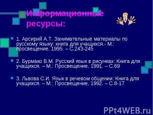 Информационные ресурсы:1. Арсирий А.Т. Занимательные материалы по русскому языку