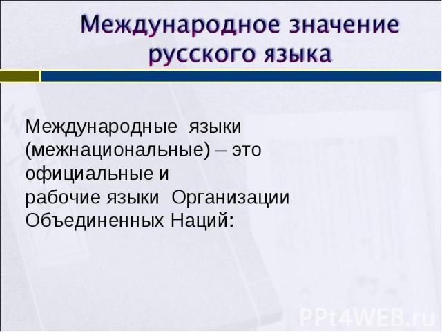 Международное значение русского языкаМеждународные языки (межнациональные) – это официальные и рабочие языки Организации Объединенных Наций: