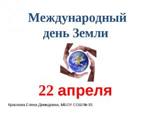 Международный день Земли 22 апреля Краснова Елена Демидовна, МБОУ СОШ № 81