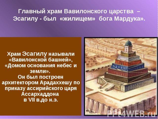 Главный храм Вавилонского царства – Эсагилу - был «жилищем» бога Мардука».Храм Эсагилу называли «Вавилонской башней», «Домом основания небес и земли». Он был построен архитектором Арадаххешу по приказу ассирийского царя Ассархаддона в VII в.до н.э.