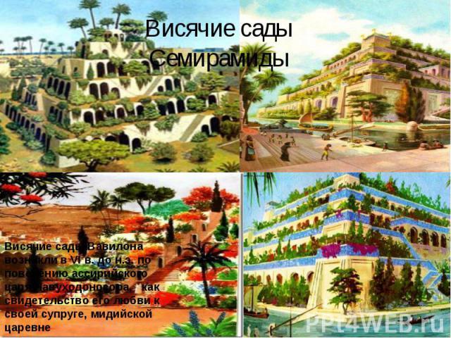 Висячие сады СемирамидыВисячие сады Вавилона возникли в VI в. до н.э. по повелению ассирийского царя Навуходоносора, как свидетельство его любви к своей супруге, мидийской царевне