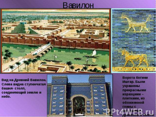 ВавилонВид на Древний Вавилон. Слева видна ступенчатая башня- столп, соединяющий землю и небо.Ворота богини Иштар. Были украшены прекрасными изразцами – плитками, из обожженной глины с рисунками драконов и быков